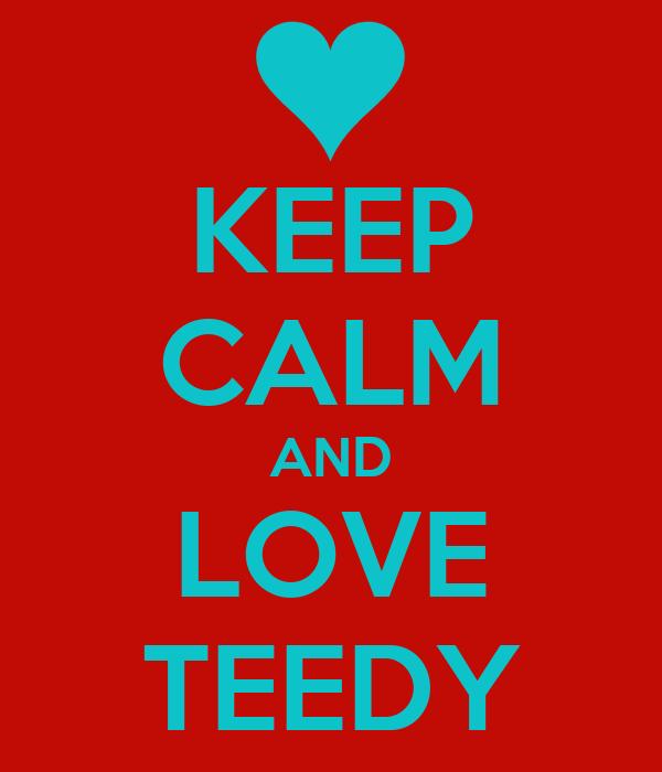 KEEP CALM AND LOVE TEEDY