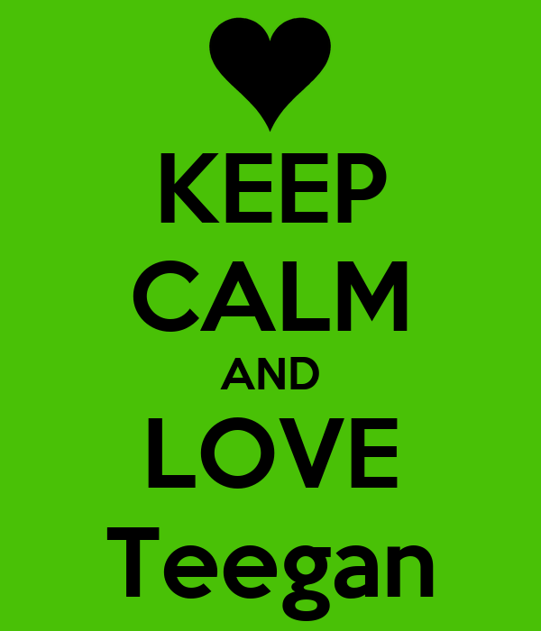 KEEP CALM AND LOVE Teegan