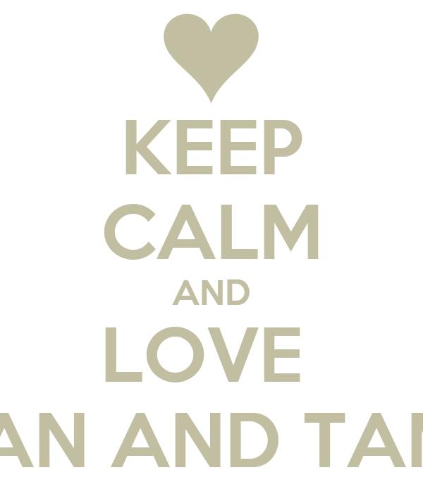 KEEP CALM AND LOVE  TEEGAN AND TAMARA