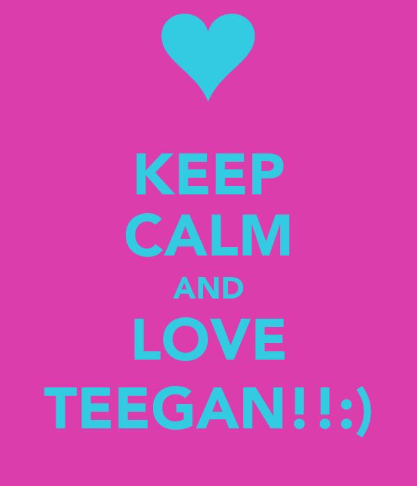 KEEP CALM AND LOVE TEEGAN!!:)
