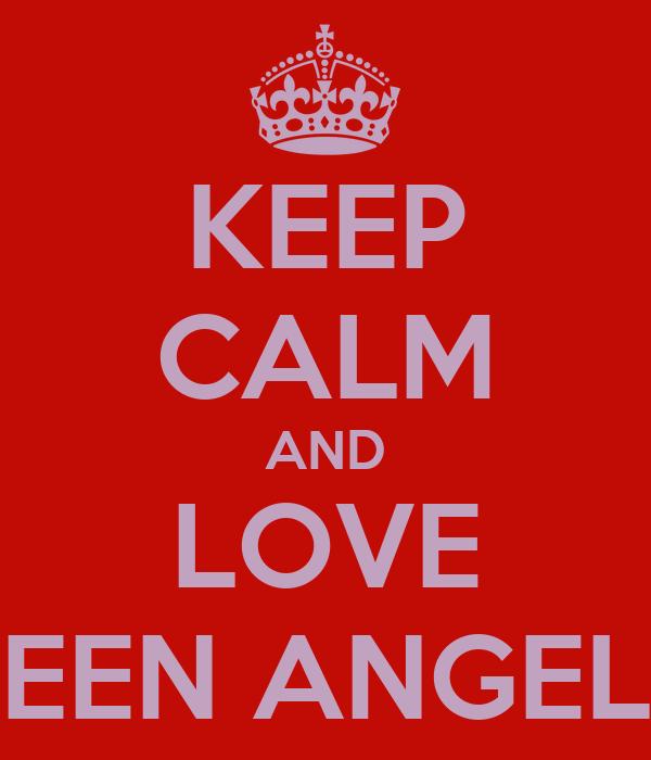 KEEP CALM AND LOVE TEEN ANGELS