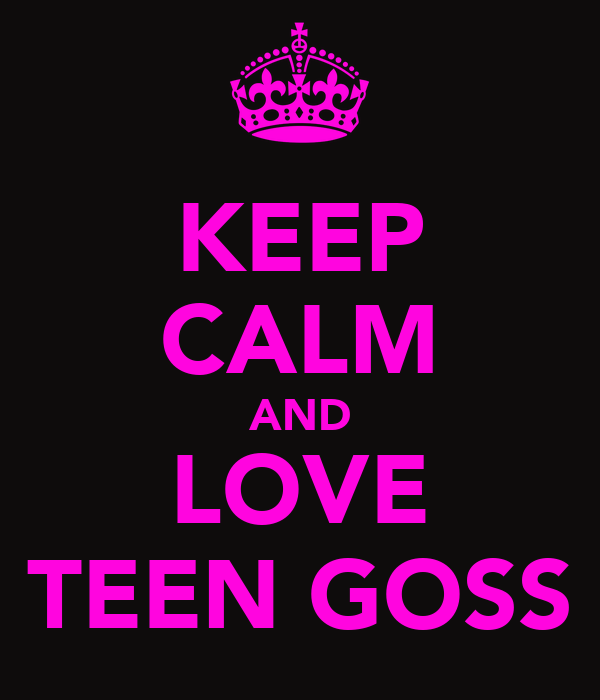 KEEP CALM AND LOVE TEEN GOSS