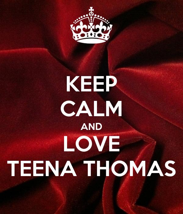 KEEP CALM AND LOVE TEENA THOMAS
