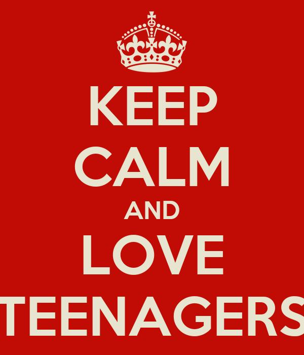 KEEP CALM AND LOVE TEENAGERS
