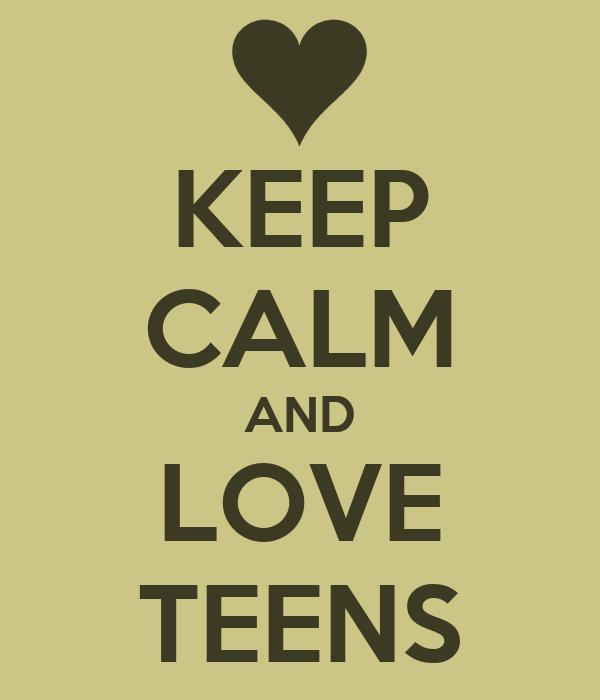 KEEP CALM AND LOVE TEENS