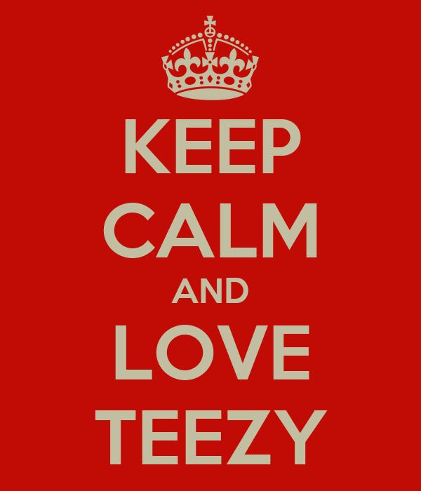 KEEP CALM AND LOVE TEEZY