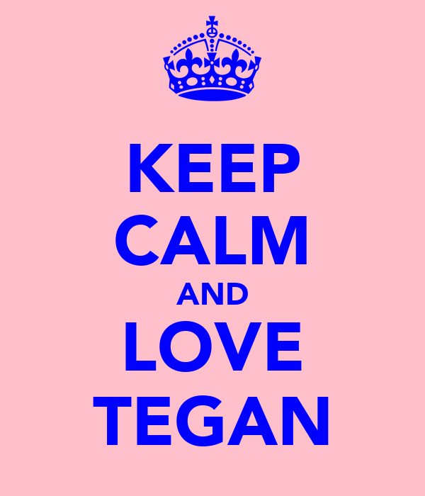 KEEP CALM AND LOVE TEGAN