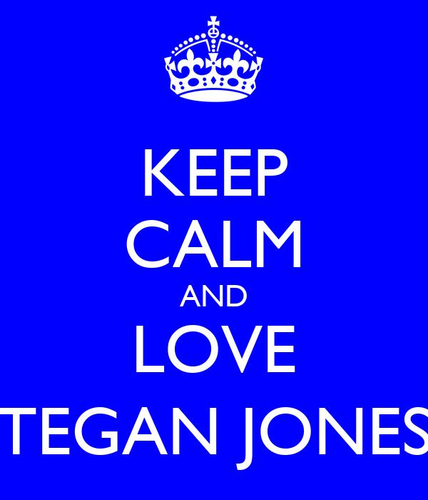KEEP CALM AND LOVE TEGAN JONES