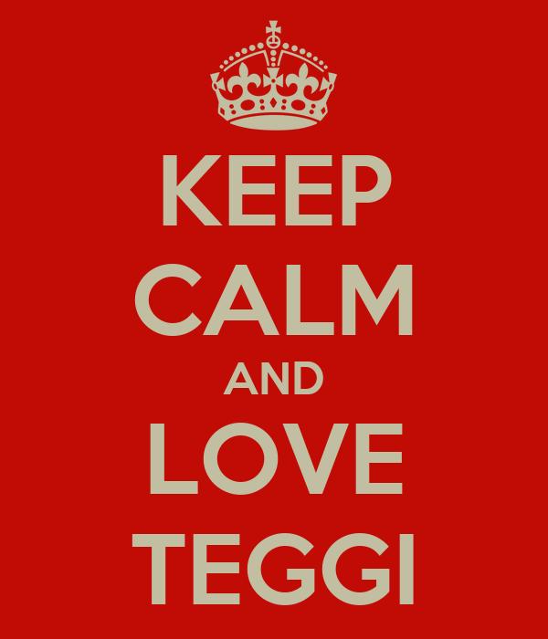 KEEP CALM AND LOVE TEGGI