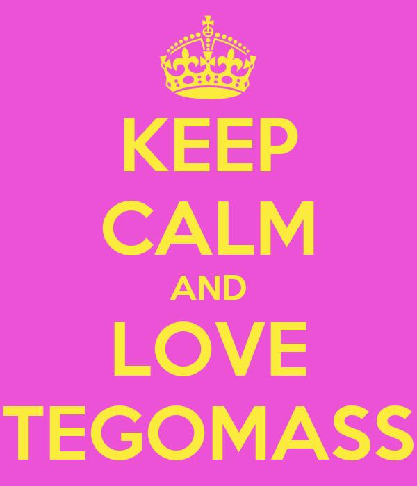 KEEP CALM AND LOVE TEGOMASS