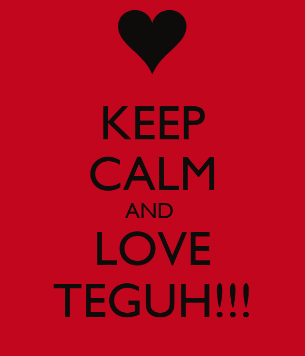 KEEP CALM AND  LOVE TEGUH!!!