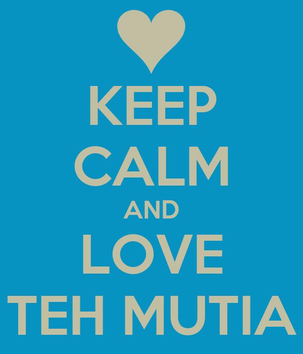 KEEP CALM AND LOVE TEH MUTIA