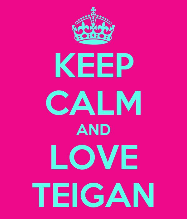 KEEP CALM AND LOVE TEIGAN