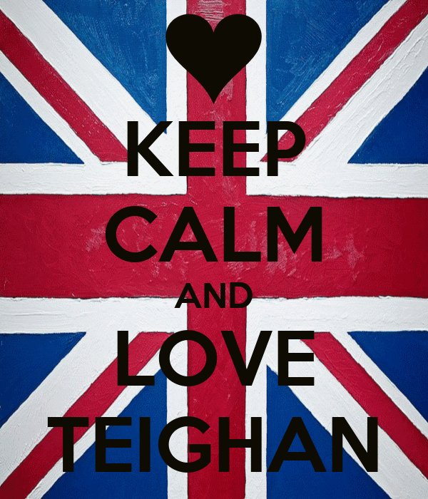 KEEP CALM AND LOVE TEIGHAN