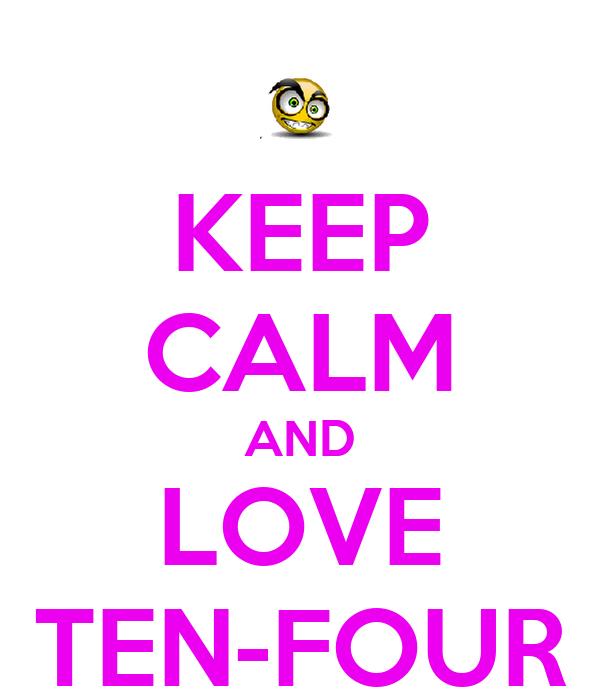KEEP CALM AND LOVE TEN-FOUR