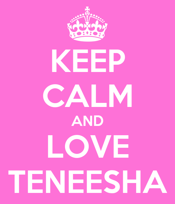 KEEP CALM AND LOVE TENEESHA