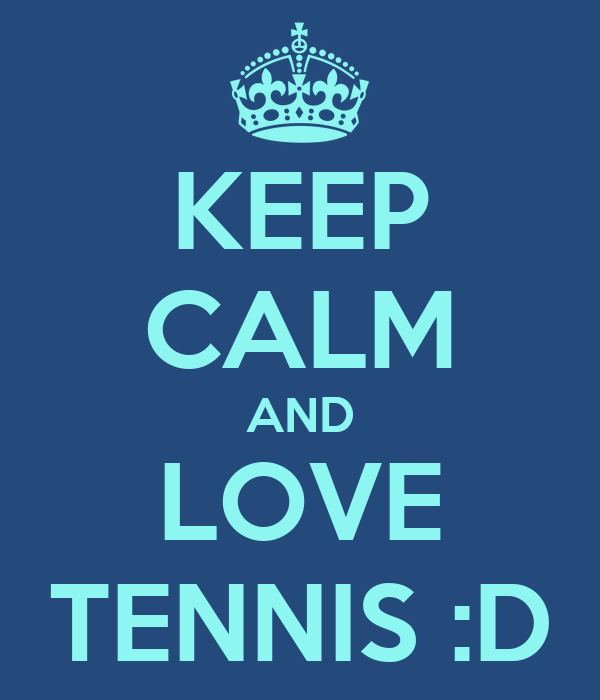 KEEP CALM AND LOVE TENNIS :D