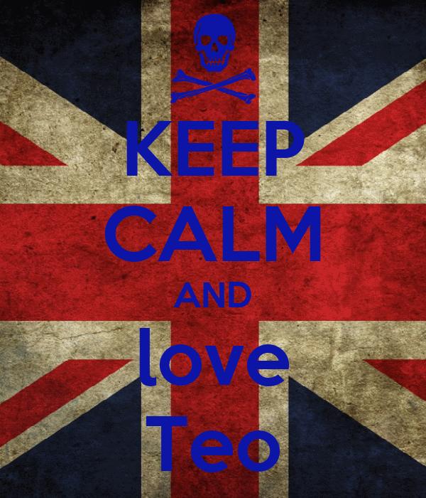 KEEP CALM AND love Teo