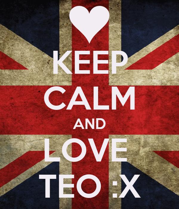 KEEP CALM AND LOVE  TEO :X