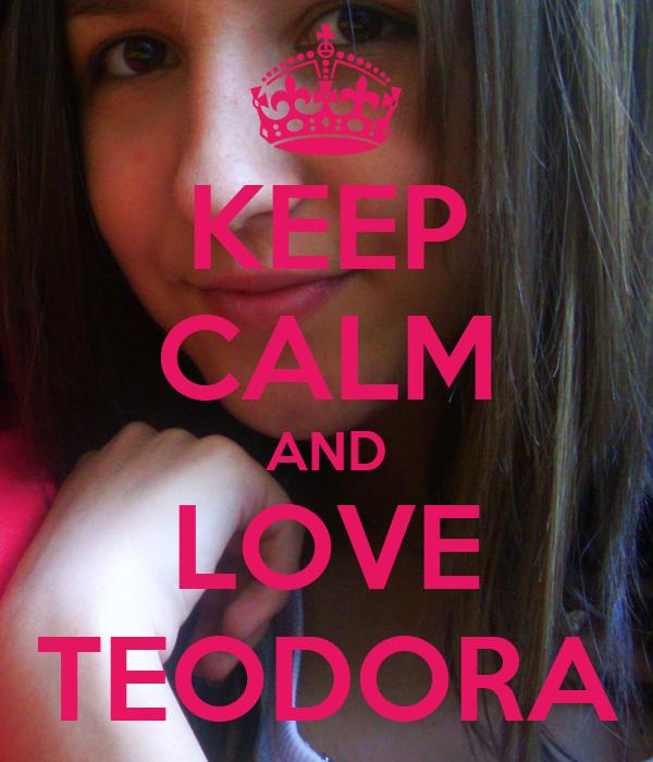 KEEP CALM AND LOVE TEODORA