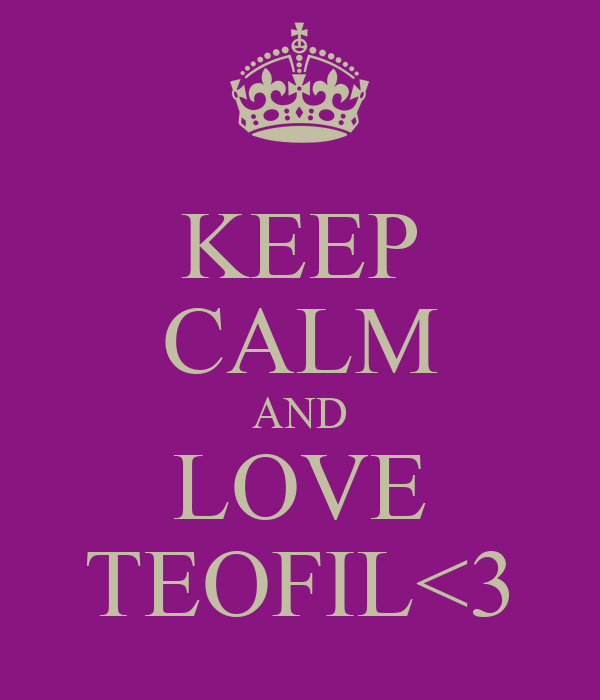 KEEP CALM AND LOVE TEOFIL<3