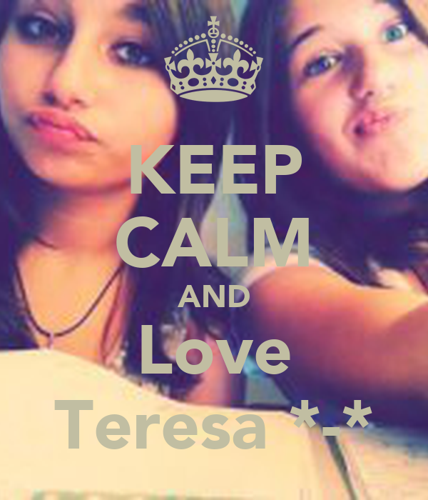 KEEP CALM AND  Love  Teresa *-*