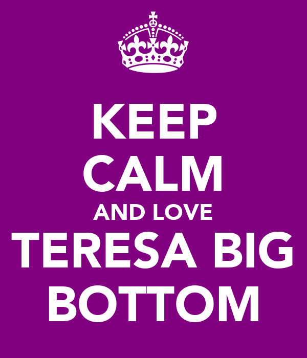 KEEP CALM AND LOVE TERESA BIG BOTTOM