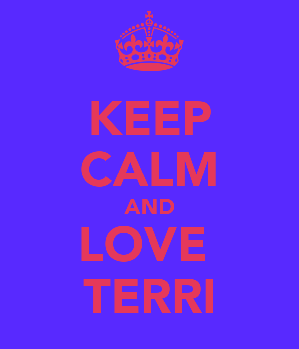 KEEP CALM AND LOVE  TERRI