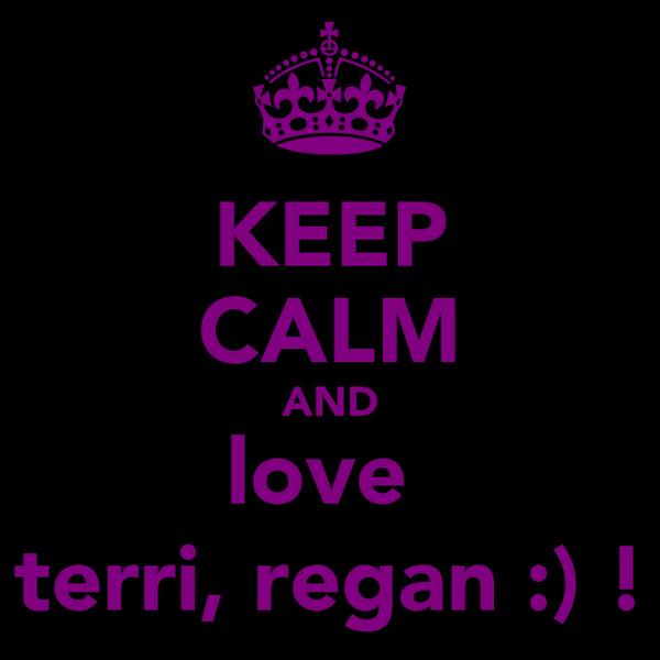 KEEP CALM AND love  terri, regan :) !