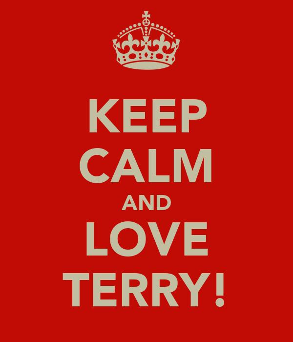 KEEP CALM AND LOVE TERRY!