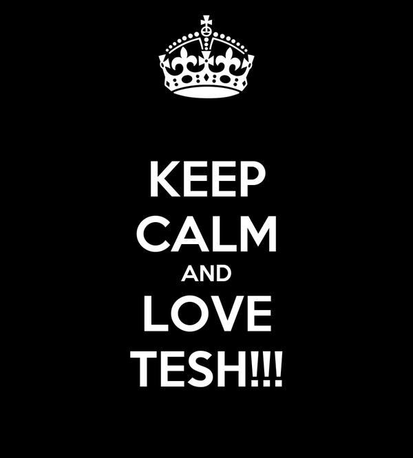 KEEP CALM AND LOVE TESH!!!