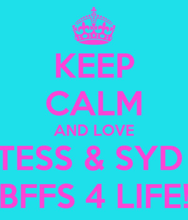 KEEP CALM AND LOVE TESS & SYD  BFFS 4 LIFE!