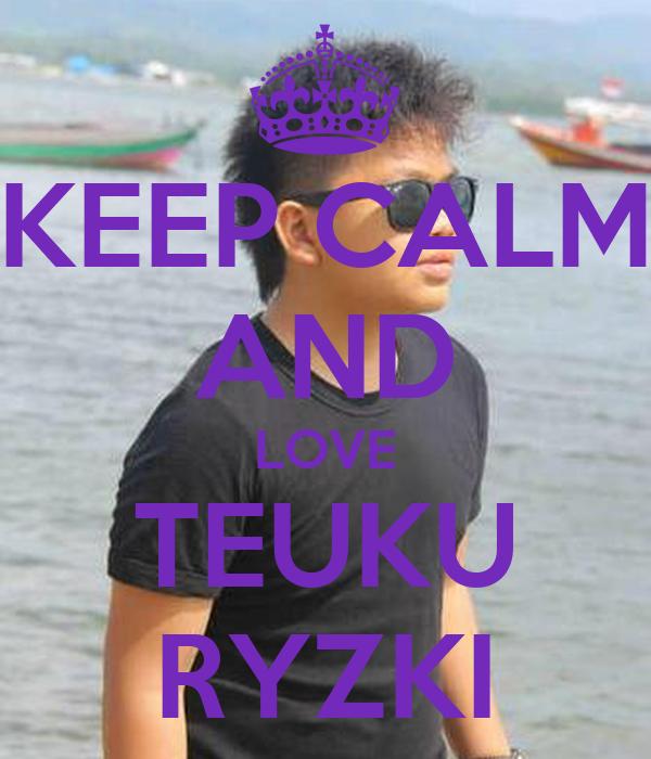 KEEP CALM AND LOVE TEUKU RYZKI