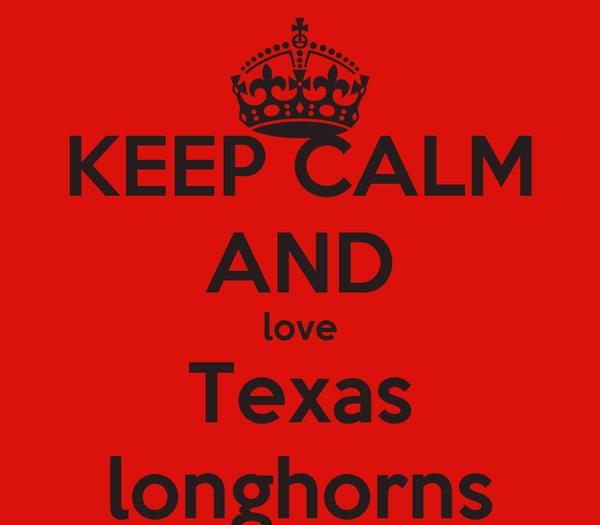 KEEP CALM AND love Texas longhorns