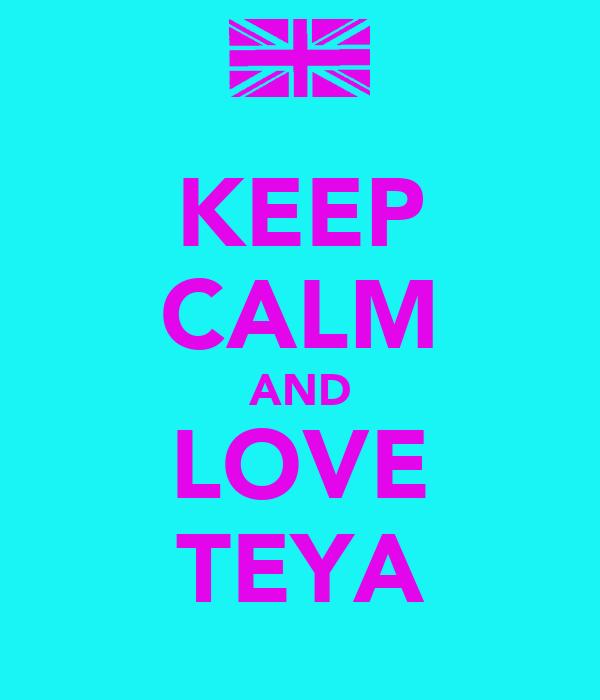 KEEP CALM AND LOVE TEYA