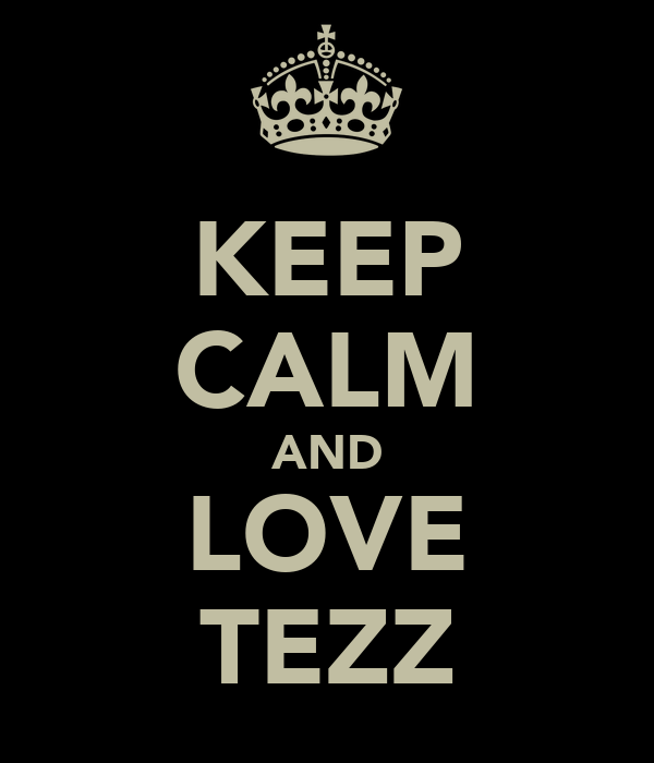 KEEP CALM AND LOVE TEZZ