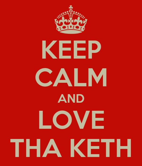 KEEP CALM AND LOVE THA KETH