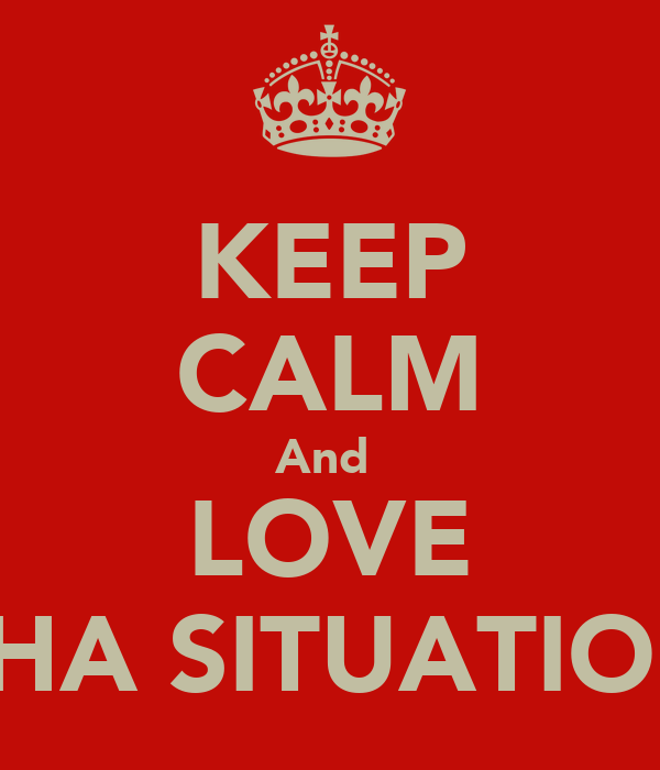"KEEP CALM And  LOVE ""THA SITUATION"""