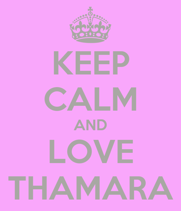 KEEP CALM AND LOVE THAMARA