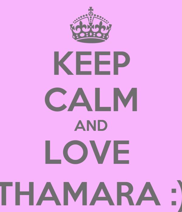 KEEP CALM AND LOVE  THAMARA :)