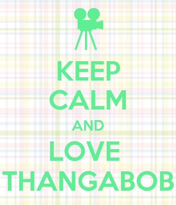 KEEP CALM AND LOVE  THANGABOB