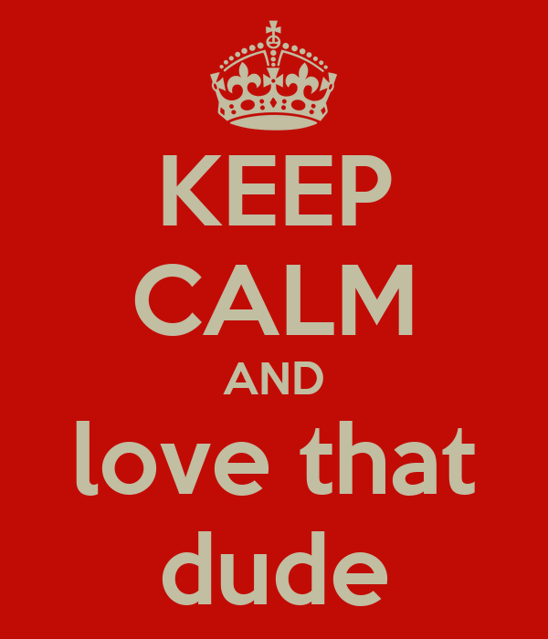 KEEP CALM AND love that dude