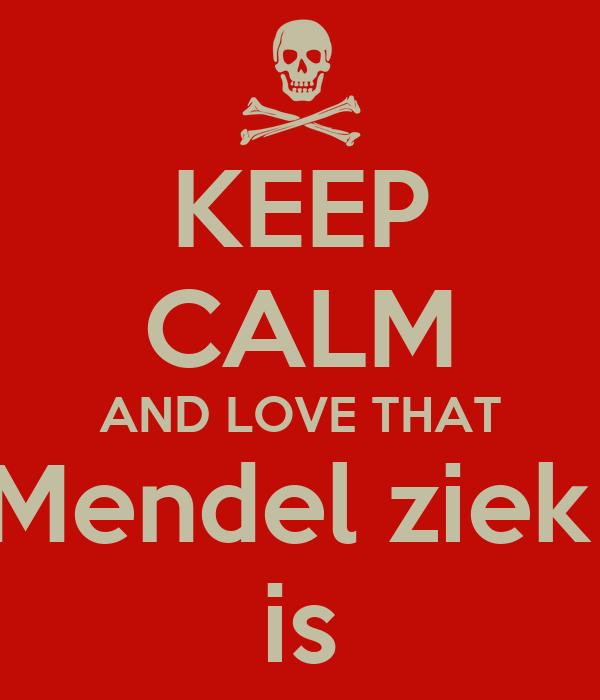 KEEP CALM AND LOVE THAT Mendel ziek  is