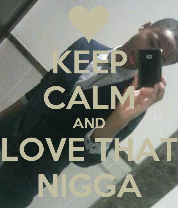 KEEP CALM AND LOVE THAT NIGGA
