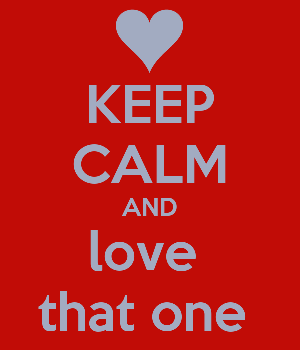 KEEP CALM AND love  that one