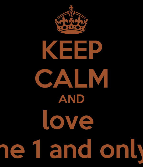 KEEP CALM AND love  the 1 and only