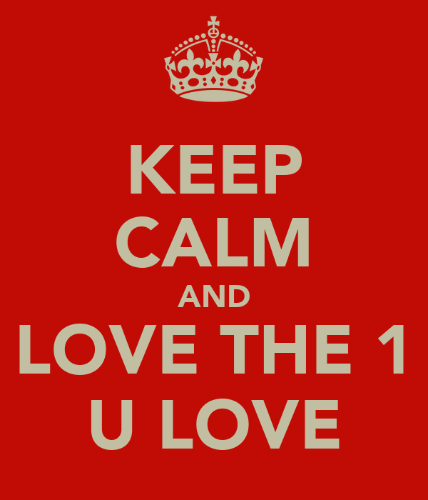 KEEP CALM AND LOVE THE 1 U LOVE