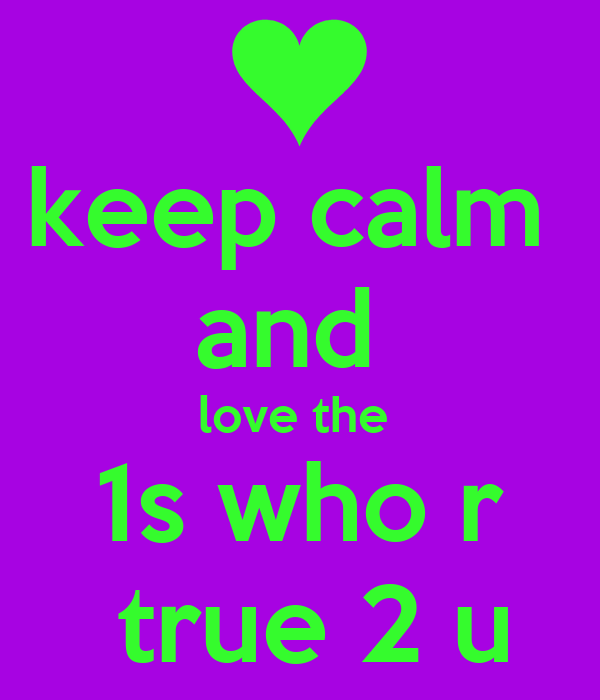 keep calm  and  love the  1s who r  true 2 u
