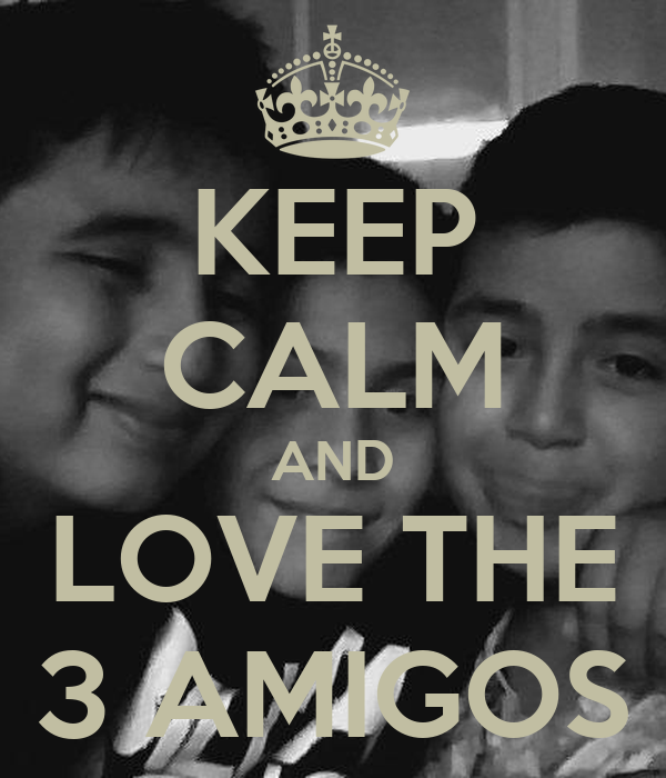 KEEP CALM AND LOVE THE 3 AMIGOS