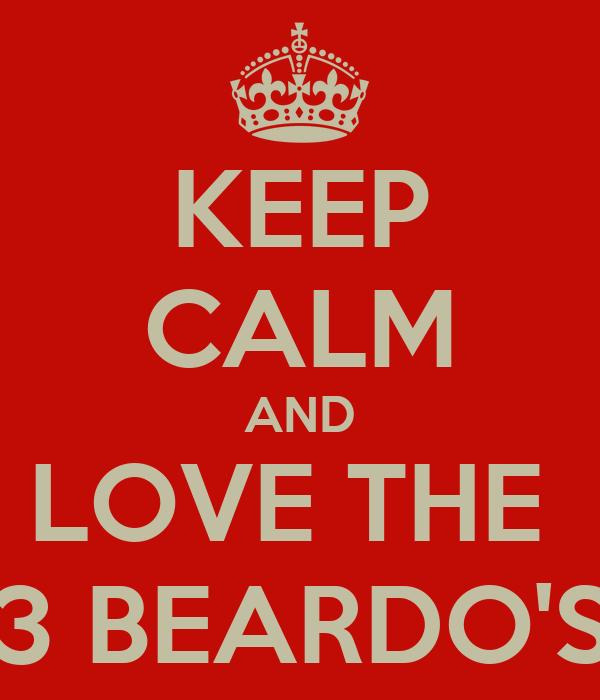 KEEP CALM AND LOVE THE  3 BEARDO'S